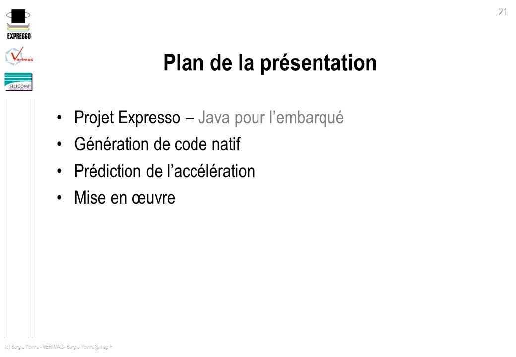 EXPRESSO 21 (c) Sergio Yovine - VERIMAG - Sergio.Yovine@imag.fr Plan de la présentation Projet Expresso – Java pour lembarqué Génération de code natif