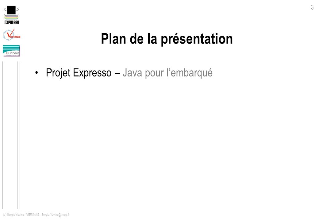 EXPRESSO 3 (c) Sergio Yovine - VERIMAG - Sergio.Yovine@imag.fr Plan de la présentation Projet Expresso – Java pour lembarqué