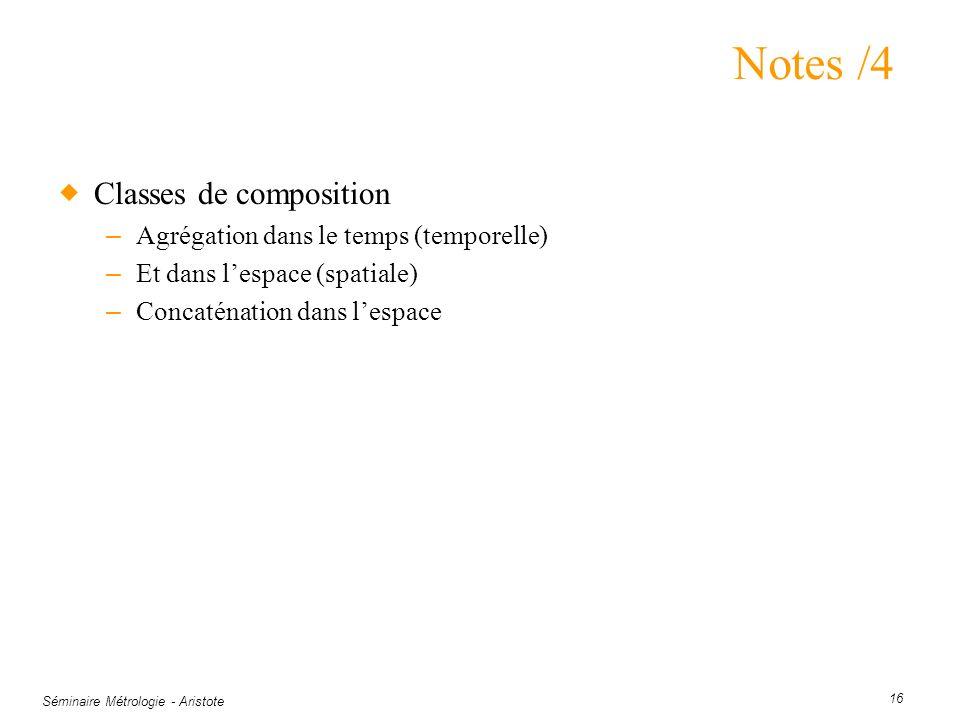 Séminaire Métrologie - Aristote 16 Notes /4 Classes de composition – Agrégation dans le temps (temporelle) – Et dans lespace (spatiale) – Concaténatio