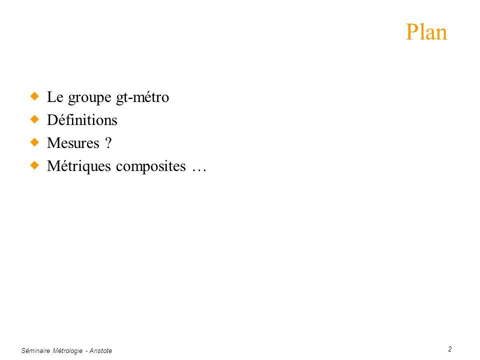 Séminaire Métrologie - Aristote 2 Plan Le groupe gt-métro Définitions Mesures ? Métriques composites …
