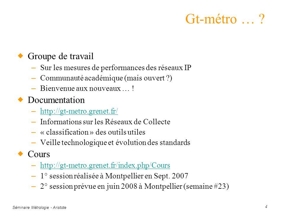 Séminaire Métrologie - Aristote 4 Gt-métro … ? Groupe de travail – Sur les mesures de performances des réseaux IP – Communauté académique (mais ouvert