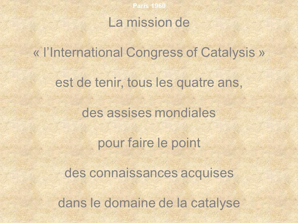 Paris 1960 La mission de « lInternational Congress of Catalysis » est de tenir, tous les quatre ans, des assises mondiales pour faire le point des con