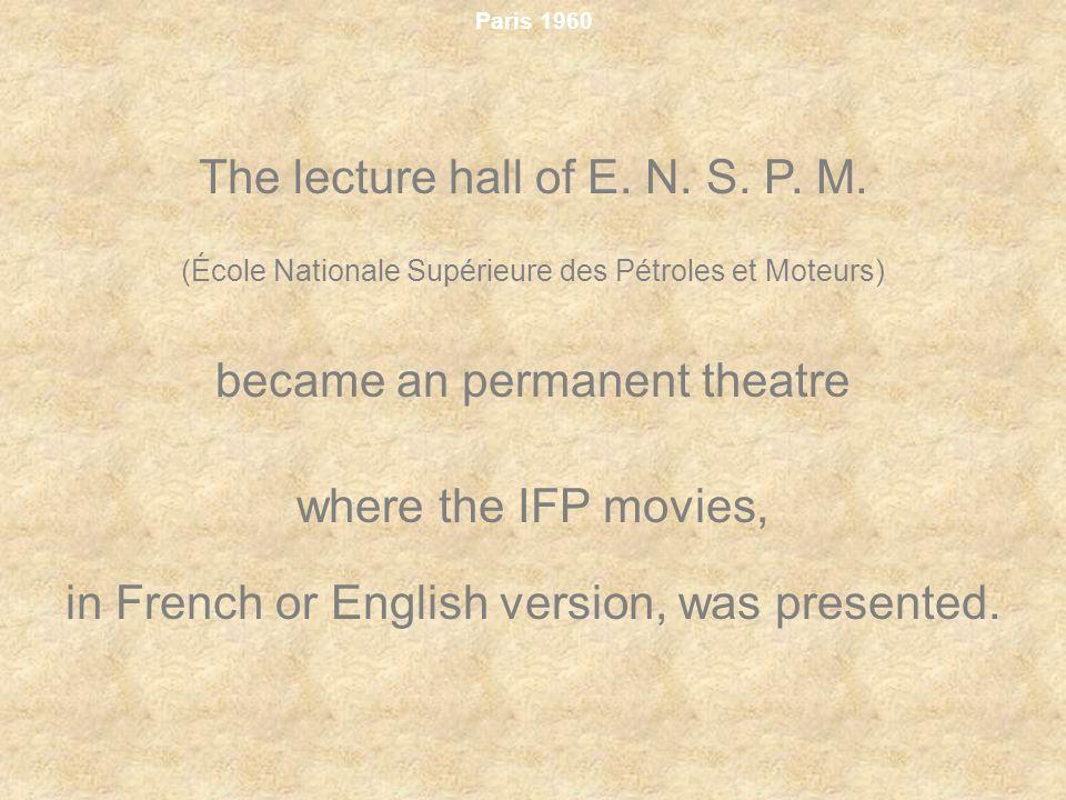 Paris 1960 The lecture hall of E. N. S. P. M. (École Nationale Supérieure des Pétroles et Moteurs) became an permanent theatre where the IFP movies, i