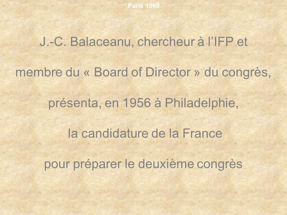 Paris 1960 J.-C. Balaceanu, chercheur à lIFP et membre du « Board of Director » du congrès, présenta, en 1956 à Philadelphie, la candidature de la Fra