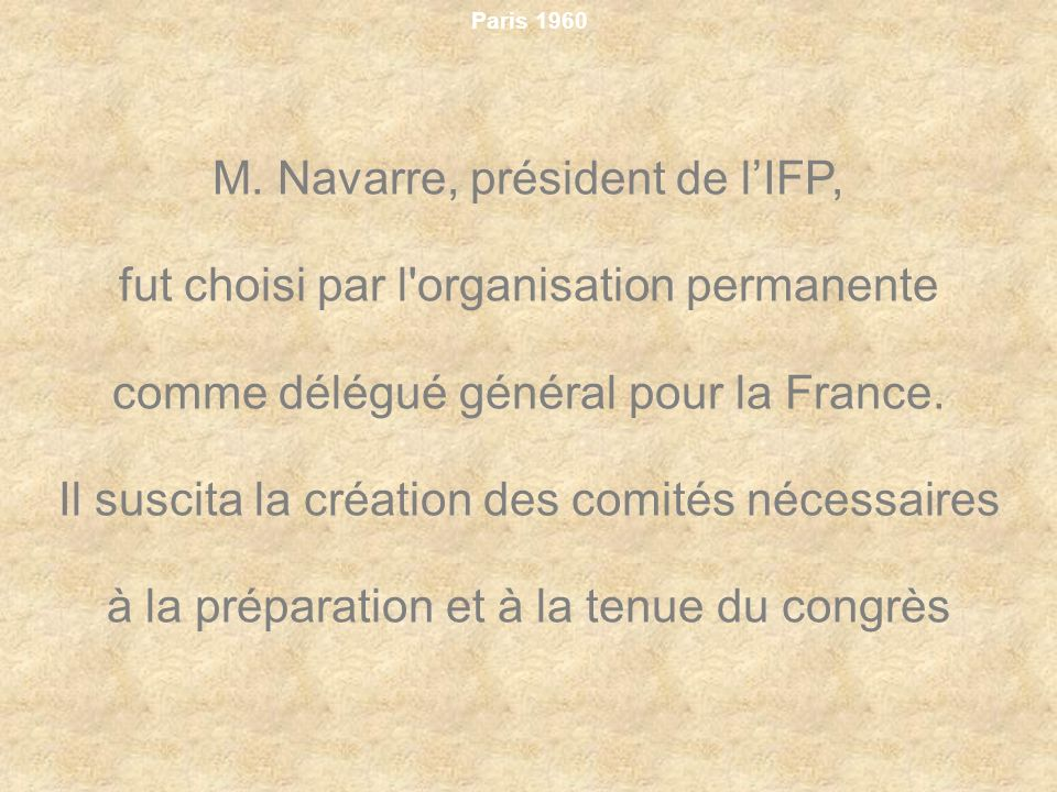 Paris 1960 M. Navarre, président de lIFP, fut choisi par l'organisation permanente comme délégué général pour la France. Il suscita la création des co
