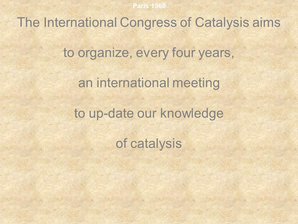 Paris 1960 The International Congress of Catalysis aims to organize, every four years, an international meeting to up-date our knowledge of catalysis