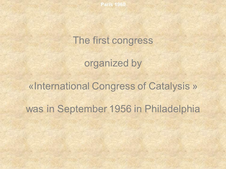 Paris 1960 The first congress organized by «International Congress of Catalysis » was in September 1956 in Philadelphia
