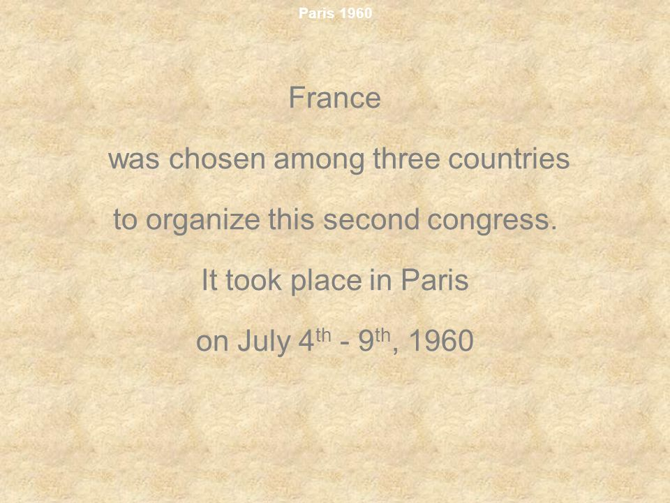 Paris 1960 France was chosen among three countries to organize this second congress. It took place in Paris on July 4 th - 9 th, 1960