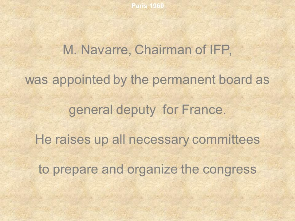 Paris 1960 M. Navarre, Chairman of IFP, was appointed by the permanent board as general deputy for France. He raises up all necessary committees to pr