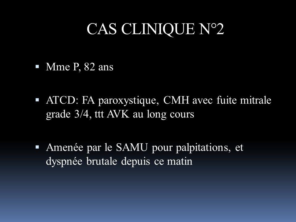 CAS CLINIQUE N°2 Mme P, 82 ans ATCD: FA paroxystique, CMH avec fuite mitrale grade 3/4, ttt AVK au long cours Amenée par le SAMU pour palpitations, et