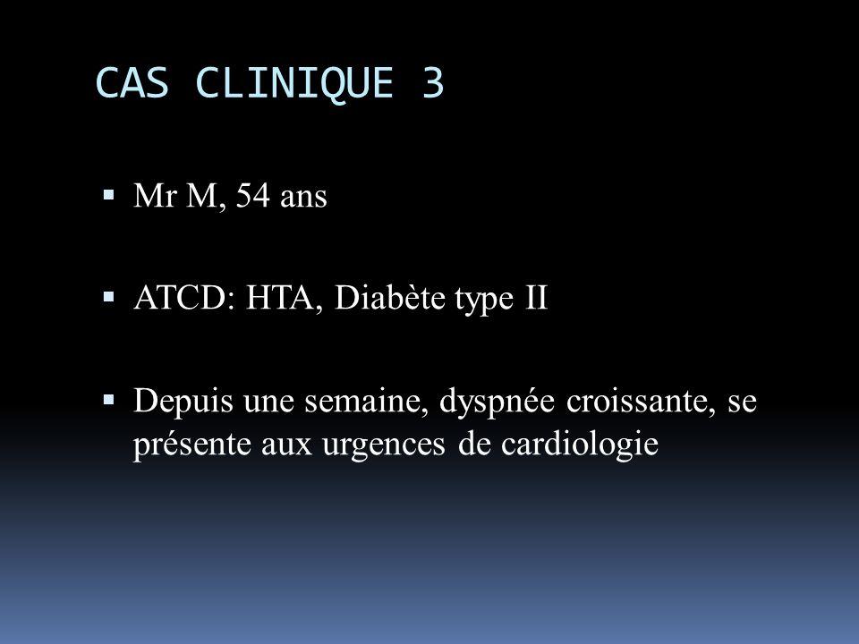 CAS CLINIQUE 3 Mr M, 54 ans ATCD: HTA, Diabète type II Depuis une semaine, dyspnée croissante, se présente aux urgences de cardiologie