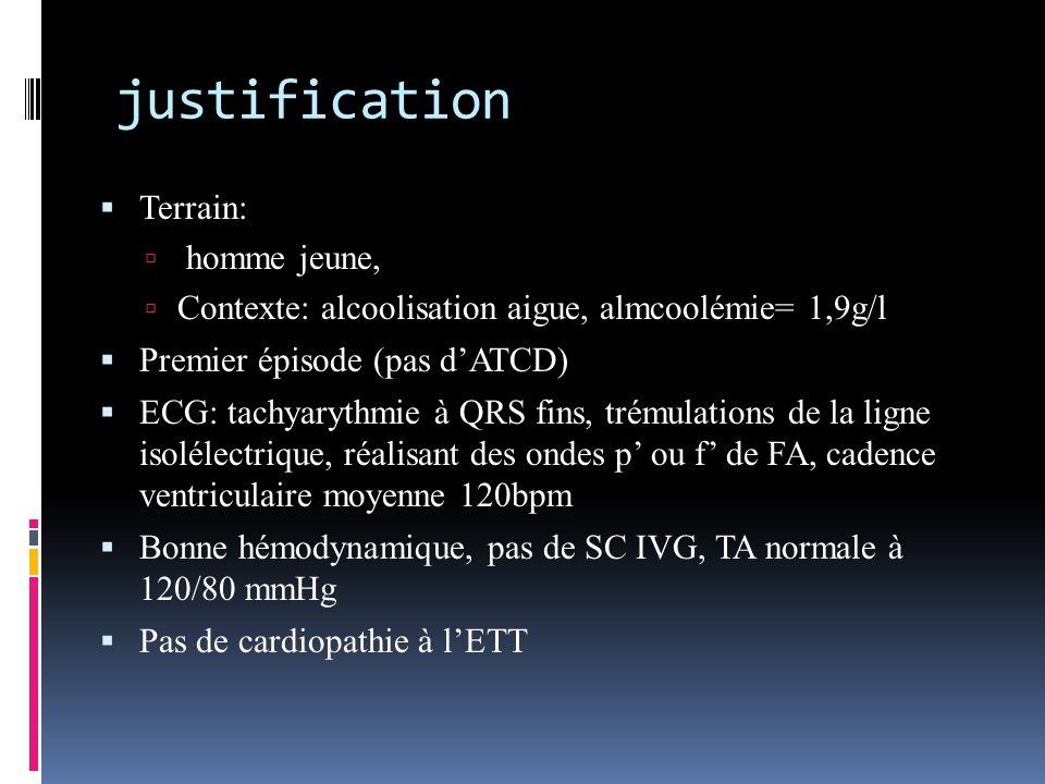 justification Terrain: homme jeune, Contexte: alcoolisation aigue, almcoolémie= 1,9g/l Premier épisode (pas dATCD) ECG: tachyarythmie à QRS fins, trém