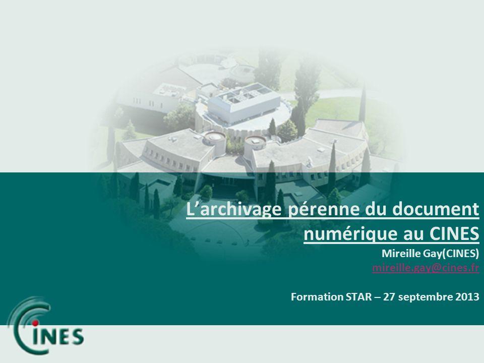 Larchivage pérenne du document numérique au CINES Mireille Gay(CINES) mireille.gay@cines.fr Formation STAR – 27 septembre 2013 mireille.gay@cines.fr