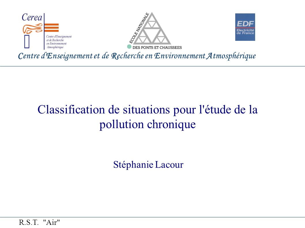 Centre d Enseignement et de Recherche en Environnement Atmosphérique Classification de situations pour l étude de la pollution chronique Stéphanie Lacour R.S.T.