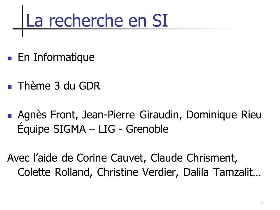 1 La recherche en SI En Informatique Thème 3 du GDR Agnès Front, Jean-Pierre Giraudin, Dominique Rieu Équipe SIGMA – LIG - Grenoble Avec laide de Cori