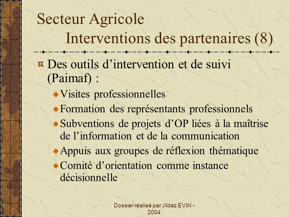 Dossier réalisé par Jildaz EVIN - 2004 Secteur Agricole Interventions des partenaires (8) Des outils dintervention et de suivi (Paimaf) : Visites prof