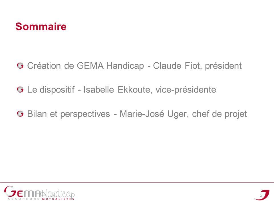Sommaire Création de GEMA Handicap - Claude Fiot, président Le dispositif - Isabelle Ekkoute, vice-présidente Bilan et perspectives - Marie-José Uger,