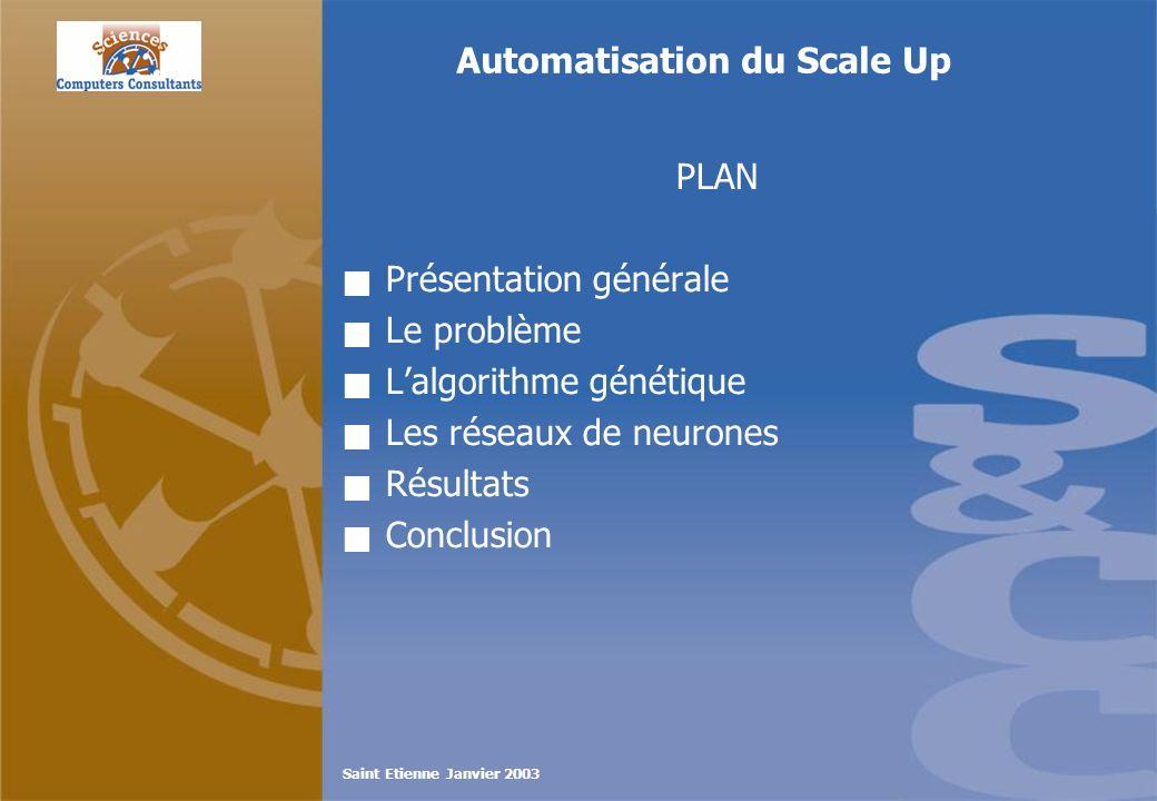 Saint Etienne Janvier 2003 Automatisation du Scale Up PLAN Présentation générale Le problème Lalgorithme génétique Les réseaux de neurones Résultats C