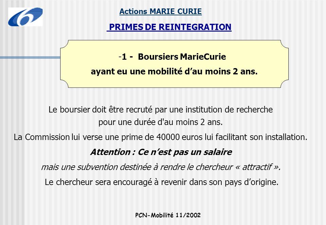 Actions MARIE CURIE PCN-Mobilité 11/2002 -1 - Boursiers MarieCurie ayant eu une mobilité dau moins 2 ans. PRIMES DE REINTEGRATION Le boursier doit êtr