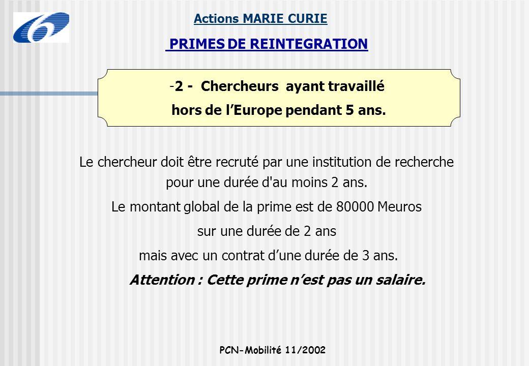 Actions MARIE CURIE PCN-Mobilité 11/2002 -2 - Chercheurs ayant travaillé hors de lEurope pendant 5 ans. PRIMES DE REINTEGRATION Le chercheur doit être