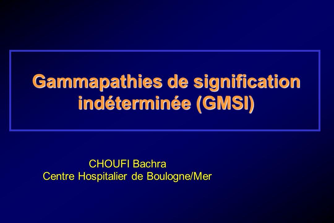 Gammapathies de signification indéterminée (GMSI) CHOUFI Bachra Centre Hospitalier de Boulogne/Mer