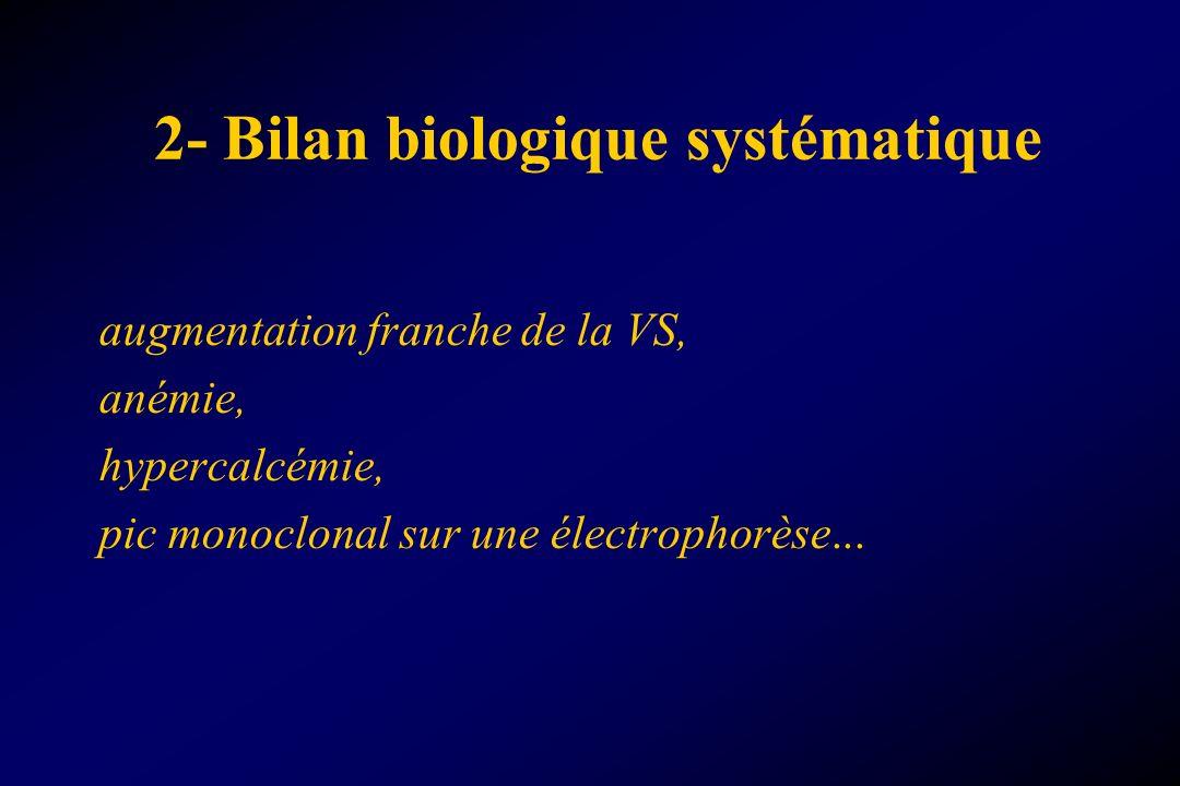 2- Bilan biologique systématique augmentation franche de la VS, anémie, hypercalcémie, pic monoclonal sur une électrophorèse...
