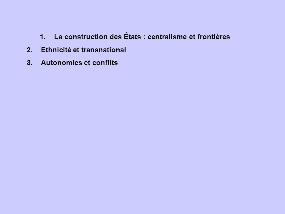 1.La construction des États : centralisme et frontières 2.Ethnicité et transnational 3.Autonomies et conflits