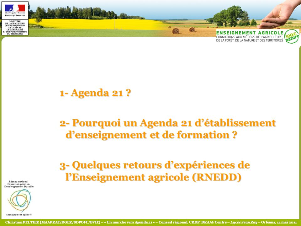 Christian PELTIER (MAAPRAT/DGER/SDPOFE/BVIE) – « En marche vers Agenda 21 » – Conseil régional, CRDP, DRAAF Centre – Lycée Jean Zay – Orléans, 12 mai 2011 1- Agenda 21 ?
