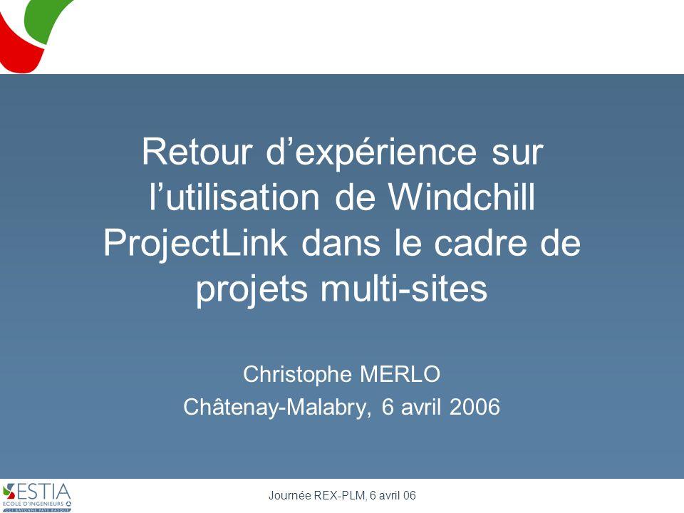 Journée REX-PLM, 6 avril 06 Retour dexpérience sur lutilisation de Windchill ProjectLink dans le cadre de projets multi-sites Christophe MERLO Châtena