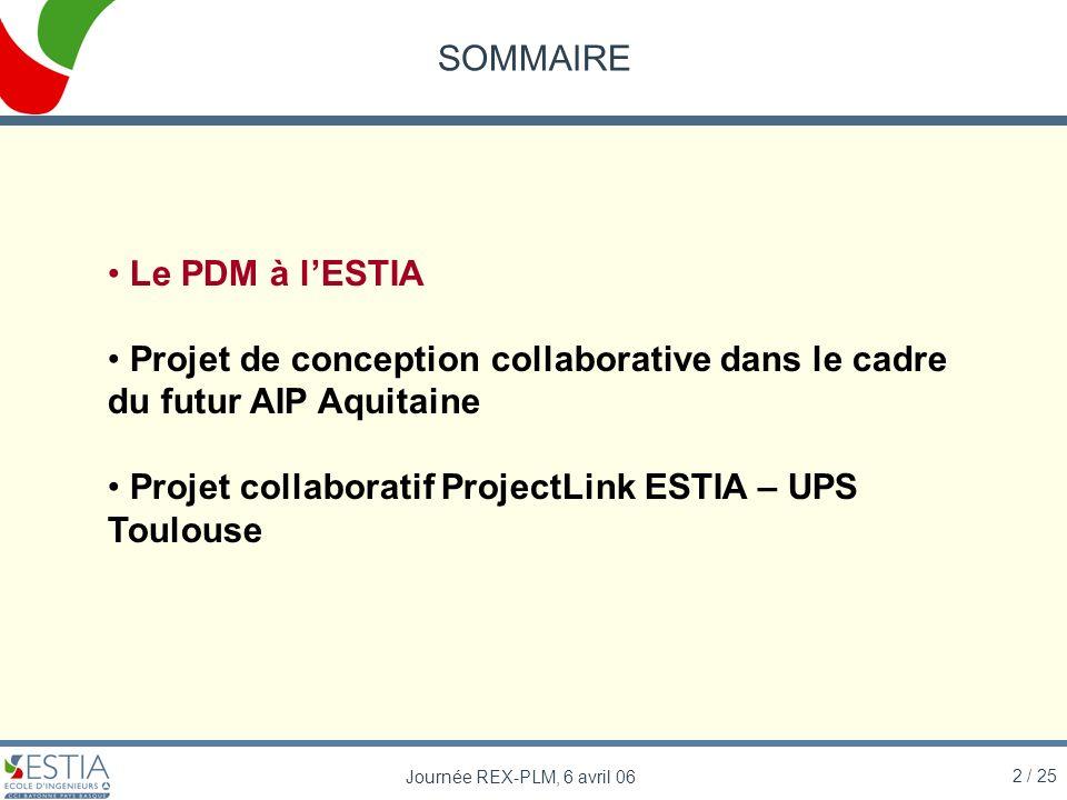 2 / 25 Journée REX-PLM, 6 avril 06 SOMMAIRE Le PDM à lESTIA Projet de conception collaborative dans le cadre du futur AIP Aquitaine Projet collaborati
