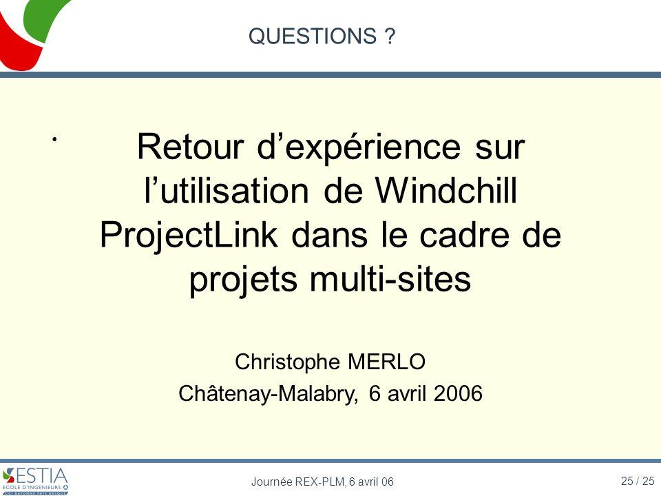 25 / 25 Journée REX-PLM, 6 avril 06 QUESTIONS ? Retour dexpérience sur lutilisation de Windchill ProjectLink dans le cadre de projets multi-sites Chri