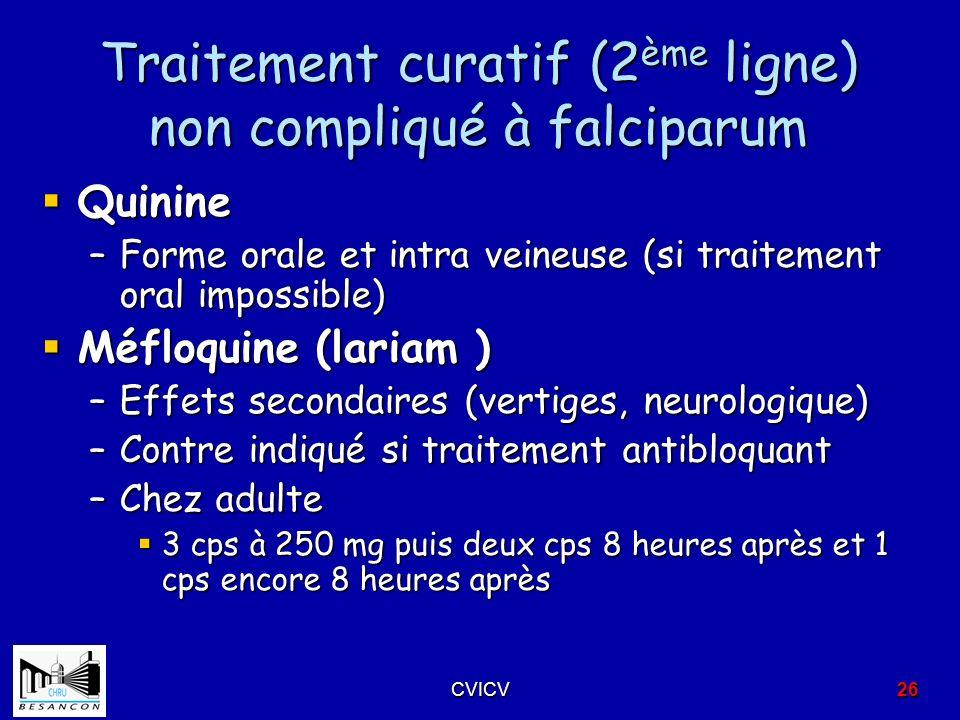 Traitement curatif (2 ème ligne) non compliqué à falciparum Quinine Quinine –Forme orale et intra veineuse (si traitement oral impossible) Méfloquine