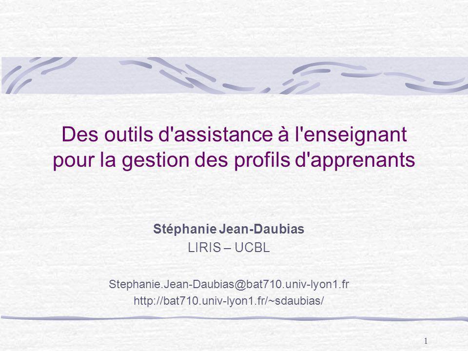1 Des outils d'assistance à l'enseignant pour la gestion des profils d'apprenants Stéphanie Jean-Daubias LIRIS – UCBL Stephanie.Jean-Daubias@bat710.un