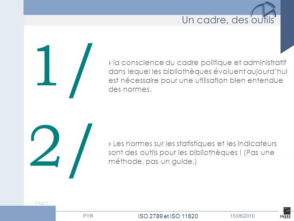 Page 5 ISO 2789 et ISO 11620 PYR15 06 2010 1/ 2/ Les normes sur les statistiques et les indicateurs sont des outils pour les bibliothèques ! (Pas une