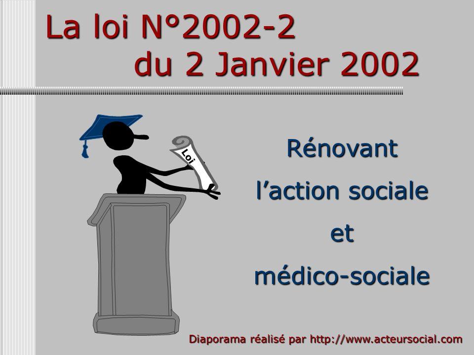 Loi La loi N°2002-2 du 2 Janvier 2002 Rénovant laction sociale et médico-sociale Diaporama réalisé par http://www.acteursocial.com