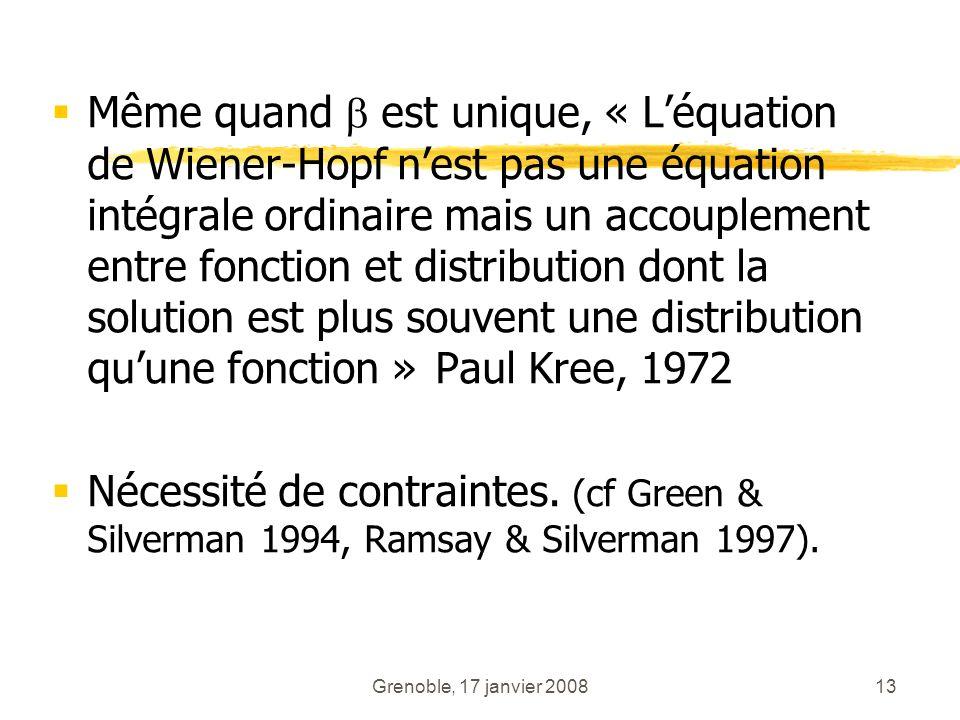 Grenoble, 17 janvier 200813 Même quand est unique, « Léquation de Wiener-Hopf nest pas une équation intégrale ordinaire mais un accouplement entre fon