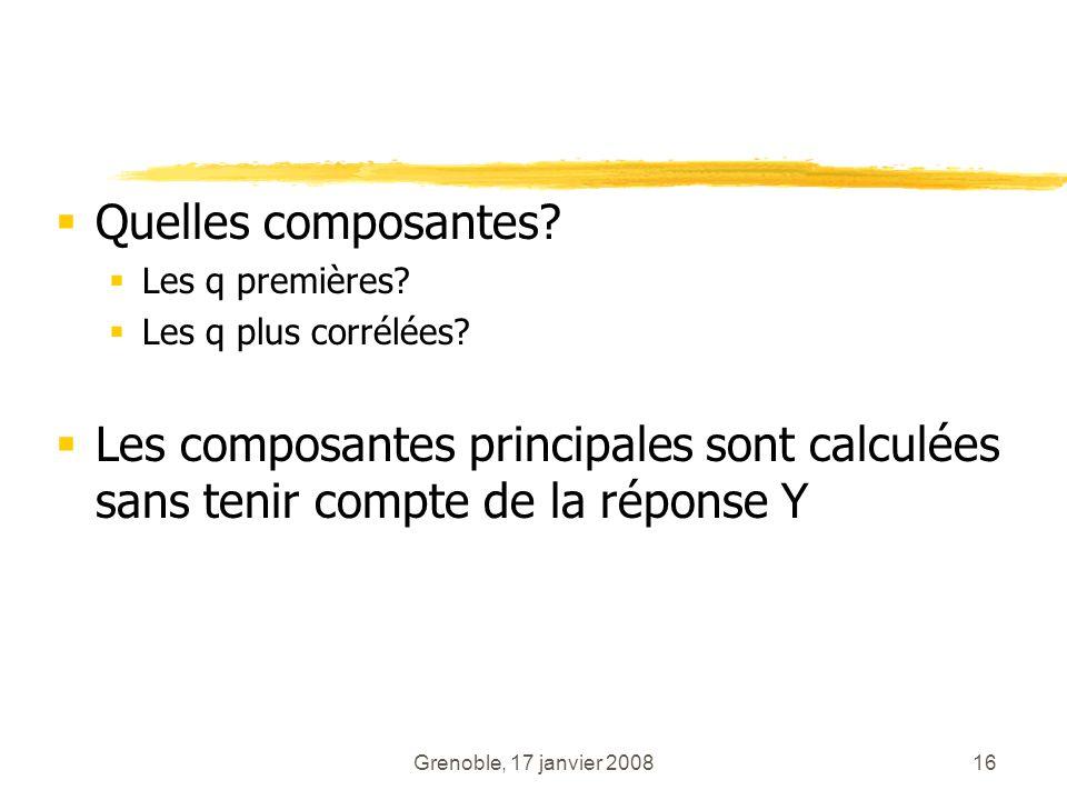Grenoble, 17 janvier 200816 Quelles composantes? Les q premières? Les q plus corrélées? Les composantes principales sont calculées sans tenir compte d