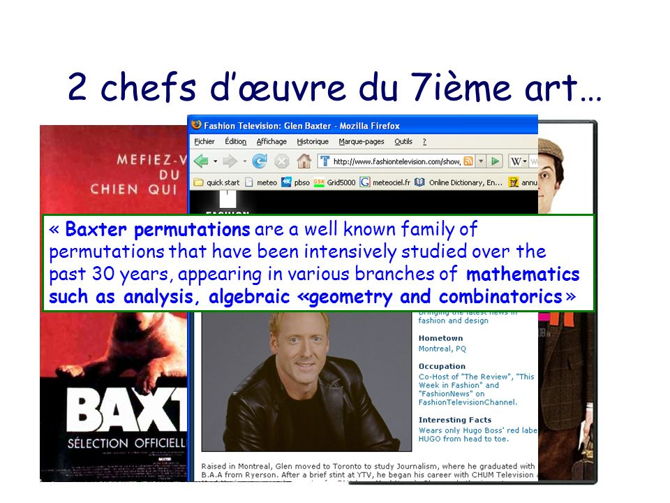 2 chefs dœuvre du 7ième art… « Baxter permutations are a well known family of permutations that have been intensively studied over the past 30 years, appearing in various branches of mathematics such as analysis, algebraic «geometry and combinatorics »