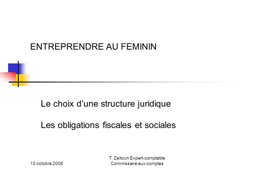 10 octobre 2008 T. Zeitoun Expert-comptable Commissaire aux comptes ENTREPRENDRE AU FEMININ Le choix dune structure juridique Les obligations fiscales