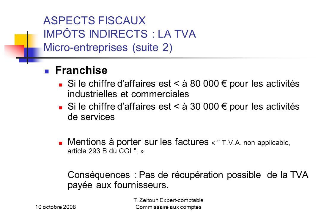 10 octobre 2008 T. Zeitoun Expert-comptable Commissaire aux comptes ASPECTS FISCAUX IMPÔTS INDIRECTS : LA TVA Micro-entreprises (suite 2) Franchise Si
