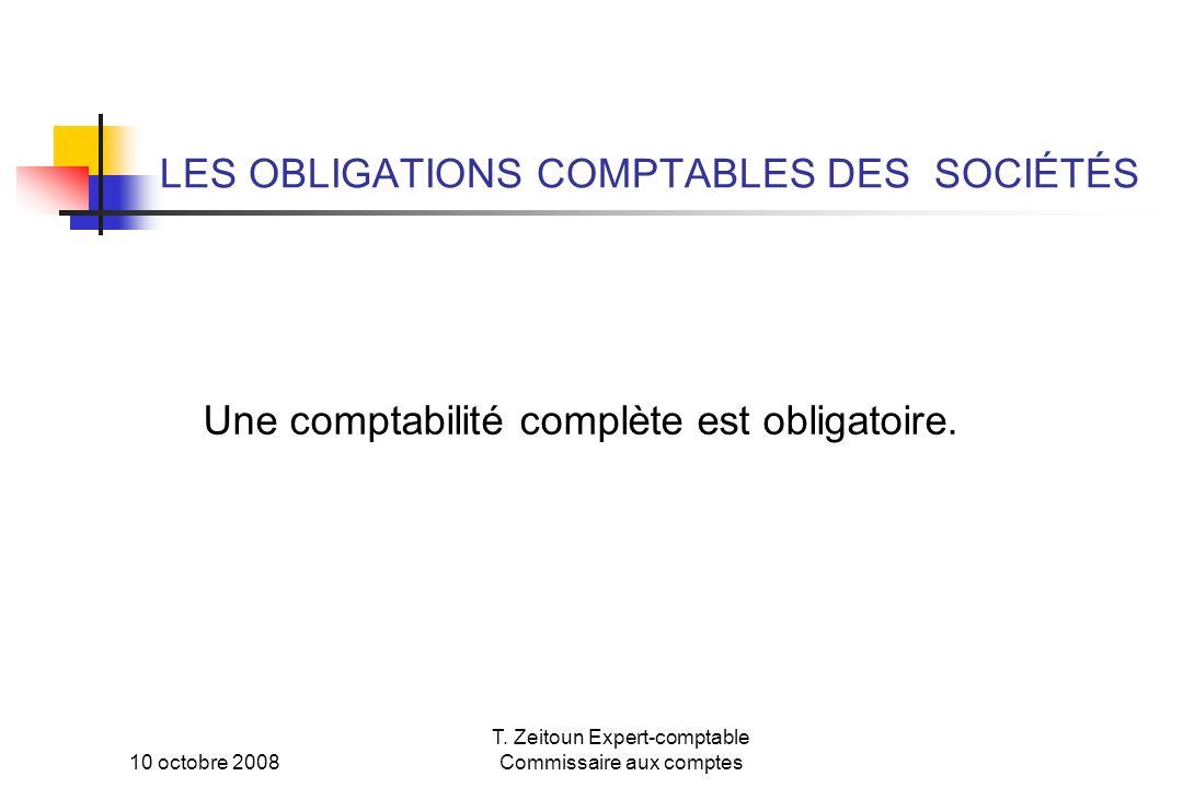 10 octobre 2008 T. Zeitoun Expert-comptable Commissaire aux comptes LES OBLIGATIONS COMPTABLES DES SOCIÉTÉS Une comptabilité complète est obligatoire.