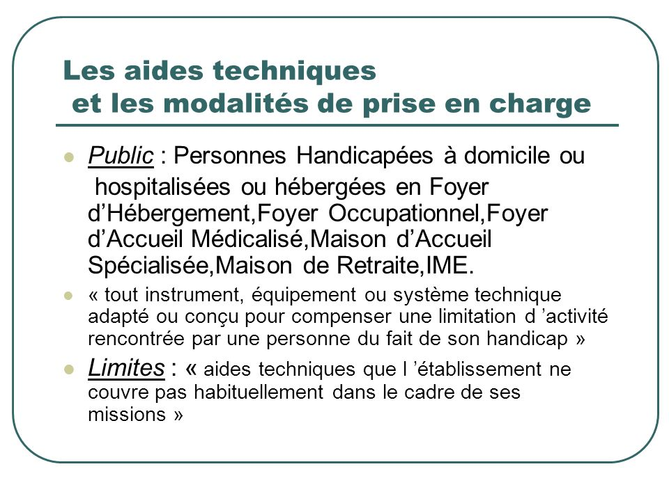 Les aides techniques et les modalités de prise en charge Public : Personnes Handicapées à domicile ou hospitalisées ou hébergées en Foyer dHébergement