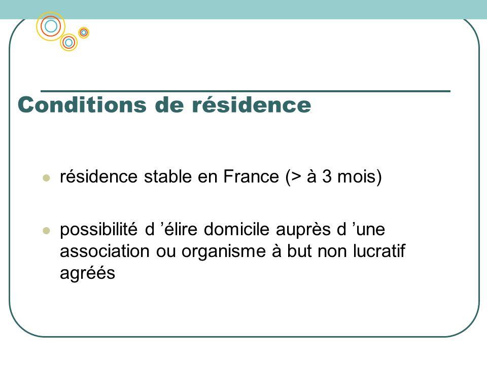 Conditions de résidence résidence stable en France (> à 3 mois) possibilité d élire domicile auprès d une association ou organisme à but non lucratif