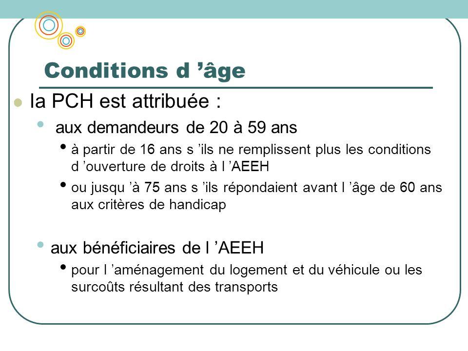 Conditions d âge la PCH est attribuée : aux demandeurs de 20 à 59 ans à partir de 16 ans s ils ne remplissent plus les conditions d ouverture de droit