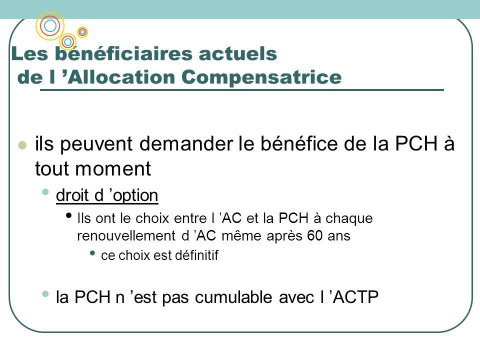 Les bénéficiaires actuels de l Allocation Compensatrice ils peuvent demander le bénéfice de la PCH à tout moment droit d option Ils ont le choix entre