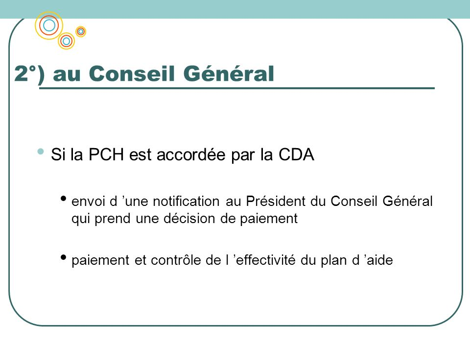 2°) au Conseil Général Si la PCH est accordée par la CDA envoi d une notification au Président du Conseil Général qui prend une décision de paiement p