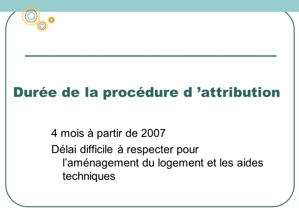 Durée de la procédure d attribution 4 mois à partir de 2007 Délai difficile à respecter pour laménagement du logement et les aides techniques