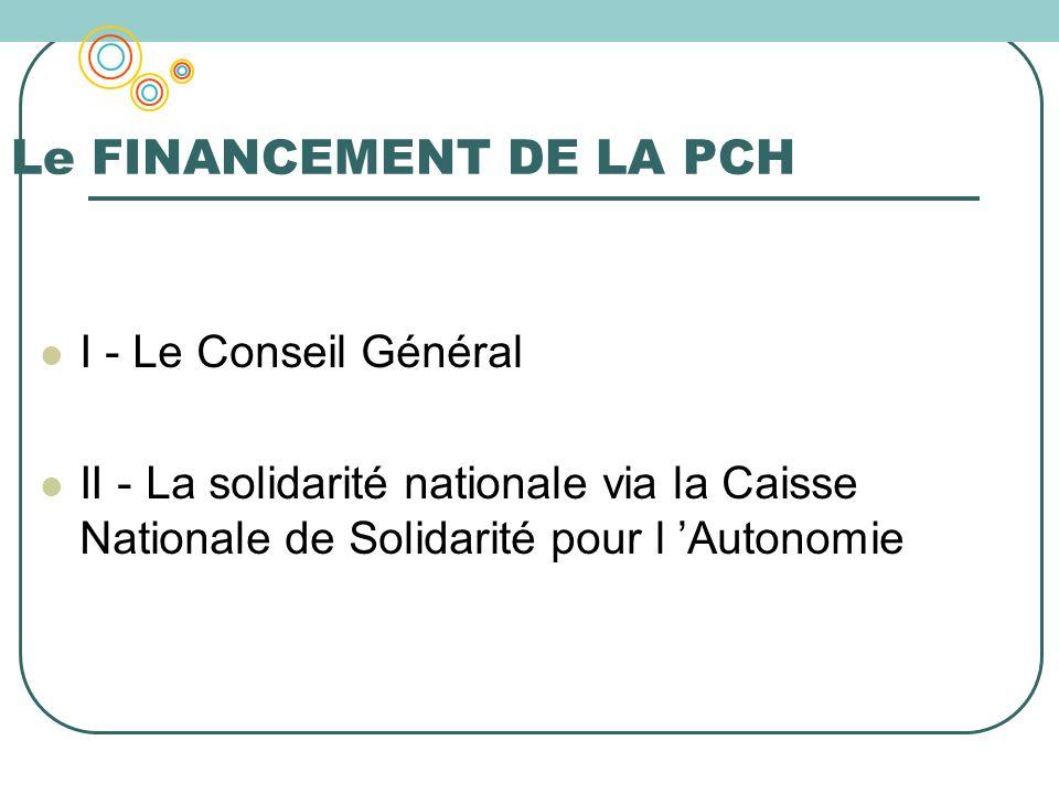 Le FINANCEMENT DE LA PCH I - Le Conseil Général II - La solidarité nationale via la Caisse Nationale de Solidarité pour l Autonomie