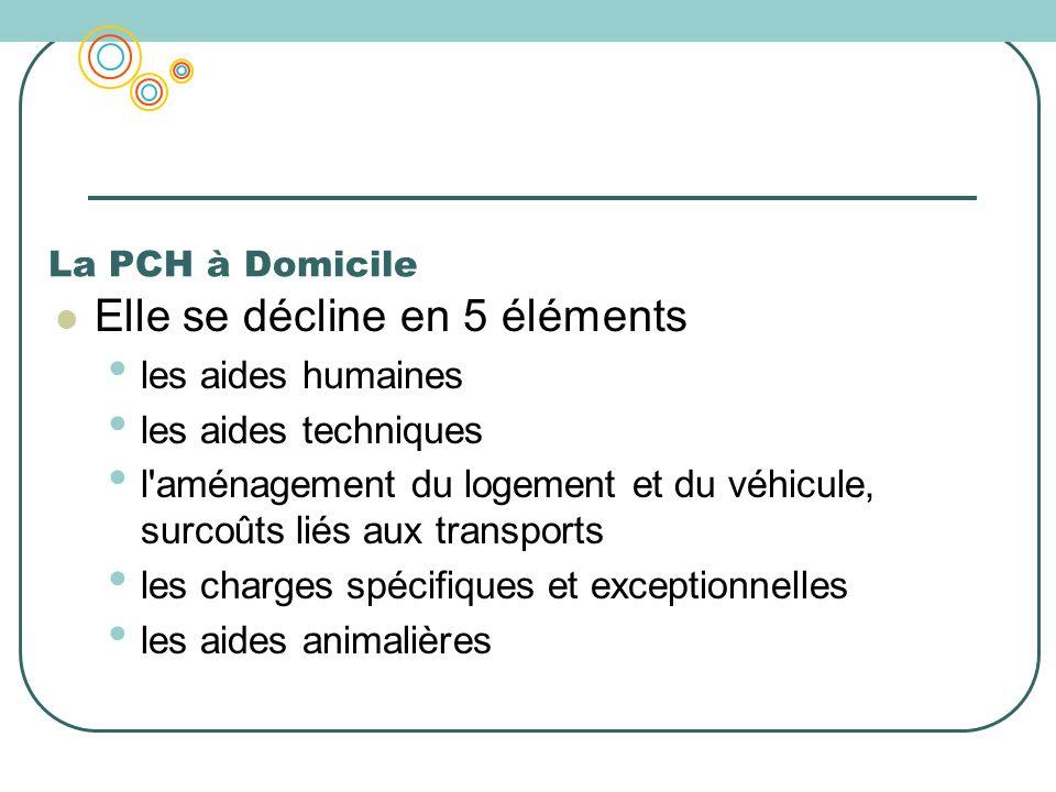 La PCH à Domicile Elle se décline en 5 éléments les aides humaines les aides techniques l'aménagement du logement et du véhicule, surcoûts liés aux tr