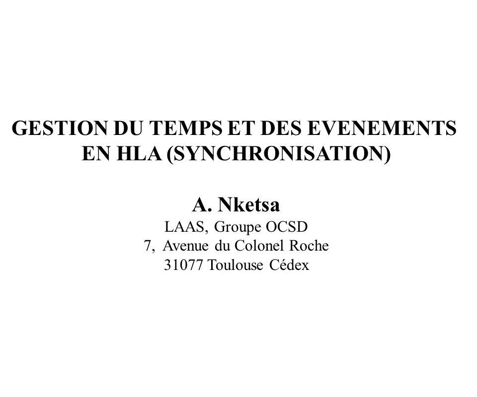 GESTION DU TEMPS ET DES EVENEMENTS EN HLA (SYNCHRONISATION) A. Nketsa LAAS, Groupe OCSD 7, Avenue du Colonel Roche 31077 Toulouse Cédex